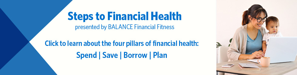 Steps to Financial Health presented by BALANCE Financial Fitness. Click here to learn about the four pillars of financial health: Spend, Save, Borrow, and Plan.